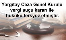 Yargıtay Ceza Genel Kurulu vergi suçu kararı ile hukuku tersyüz etmiştir.