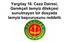 Yargıtay 16. Ceza Dairesi,  gerekçeli temyiz dilekçesi sunulmayan bir dosyada temyiz başvurusunu reddetti.
