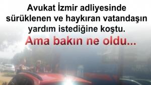 Avukat İzmir adliyesinde sürüklenen ve haykıran vatandaşın yardım istediğine koştu. Ama bakın ne oldu...